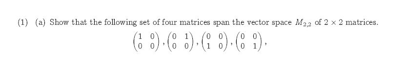 (1) (a) Show that the following set of four matrices span the vector space M22 of 2 x 2 matrices 0 0 0 1 10 0 1 0 1 0