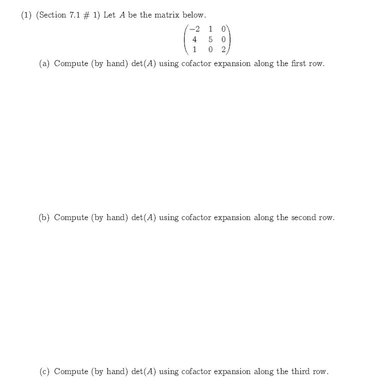 (1) (Section 7.1 # 1) Let A be the matrix below 0 -2 1 4 5 0 1 0 2 (a) Compute (by hand) det(A) using cofactor expansion along the first row. (b) Compute (by hand) det(A) using cofactor expansion along the second row. (c) Compute (by hand) det (A) using cofactor expansion along the third row
