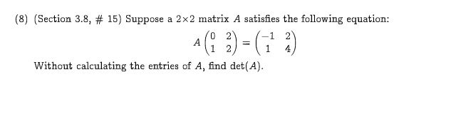 (8) (Section 3.8, # 15) Suppose a 2x2 matrix A satisfies the following equation: 0 2 A 1 1 4 Without calculating the entries of A, find det(A)