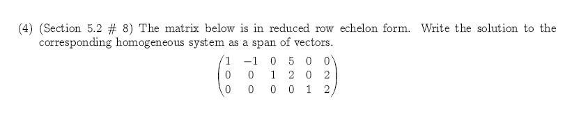 (4) (Section 5.2 # 8) The matrix below is in reduced row echelon form. Write the solution to the corresponding homogeneous system as a span of vectors 1 -1 0 5 0 0 1 20 2 0 0 0 1 2