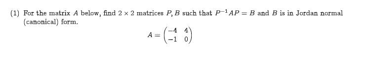 (1) For the matrix A below, find 2 x 2 matrices P, B such that P-1 AP (canonical) form. B and B is in Jordan normal -4 4 (0) A =