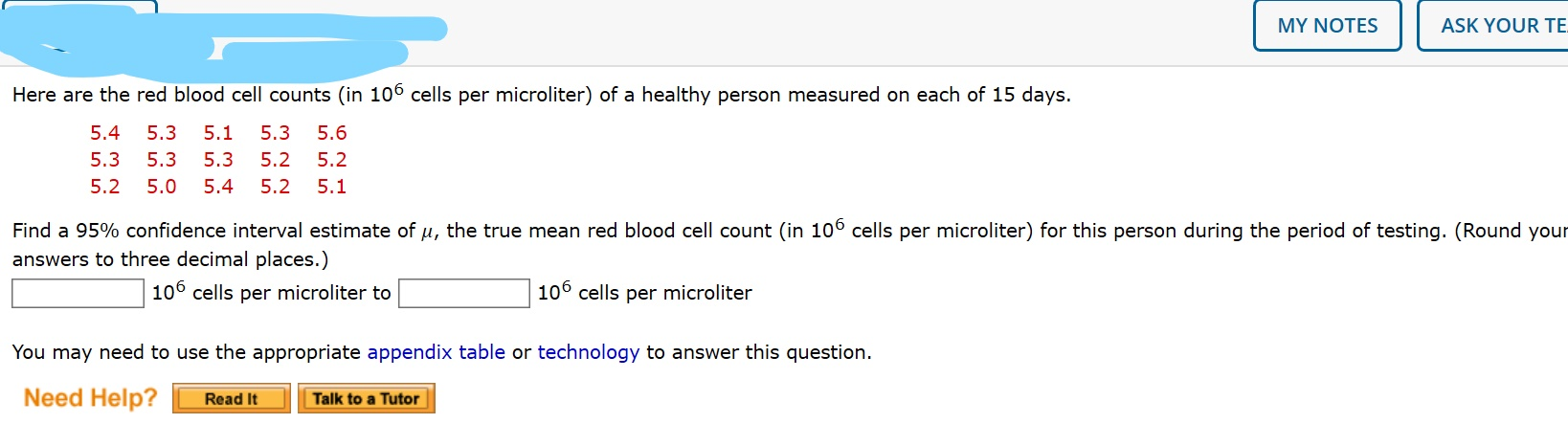 MY NOTES ASK YOUR TE Here are the red blood cell counts (in 106 cells per microliter) of a healthy person measured on each of 15 days. 5.4 5.3 5.1 5.3 5.6 5.3 5.3 5.3 5.2 5.2 5.2 5.0 5.4 5.2 5.1 Find a 95% confidence interval estimate of u, the true mean red blood cell count (in 10° cells per microliter) for this person during the period of testing. (Round your answers to three decimal places.) 106 cells per microliter to 106 cells per microliter You may need to use the appropriate appendix table or technology to answer this question. Need Help? Read It Talk to a Tutor