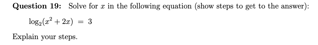 Question 19: Solve for x in the following equation (show steps to get to the answer): log2(x? + 2x) = 3 Explain your steps.