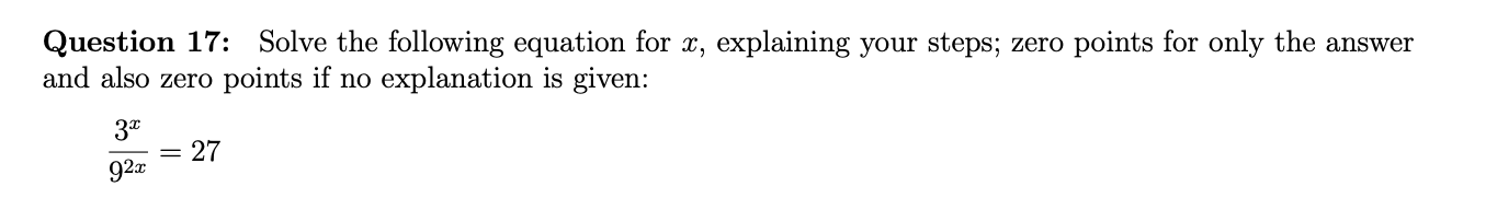 Question 17: Solve the following equation for x, explaining your steps; zero points for only the answer and also zero points if no explanation is given: 3* 27 92x