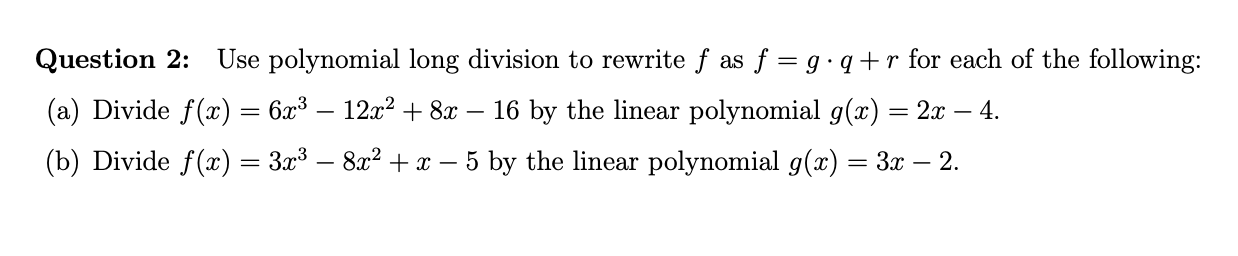 Use polynomial long division to rewrite f as f = g q+ r for each of the following Question 2: (a) Divide f(x) = 6x3 - 12x2 +8x - 16 by the linear polynomial g(x) = 2x - 4. (b) Divide f(z) = 3x3 - 8x2+x - 5 by the linear polynomial g(x)= 3x - 2.