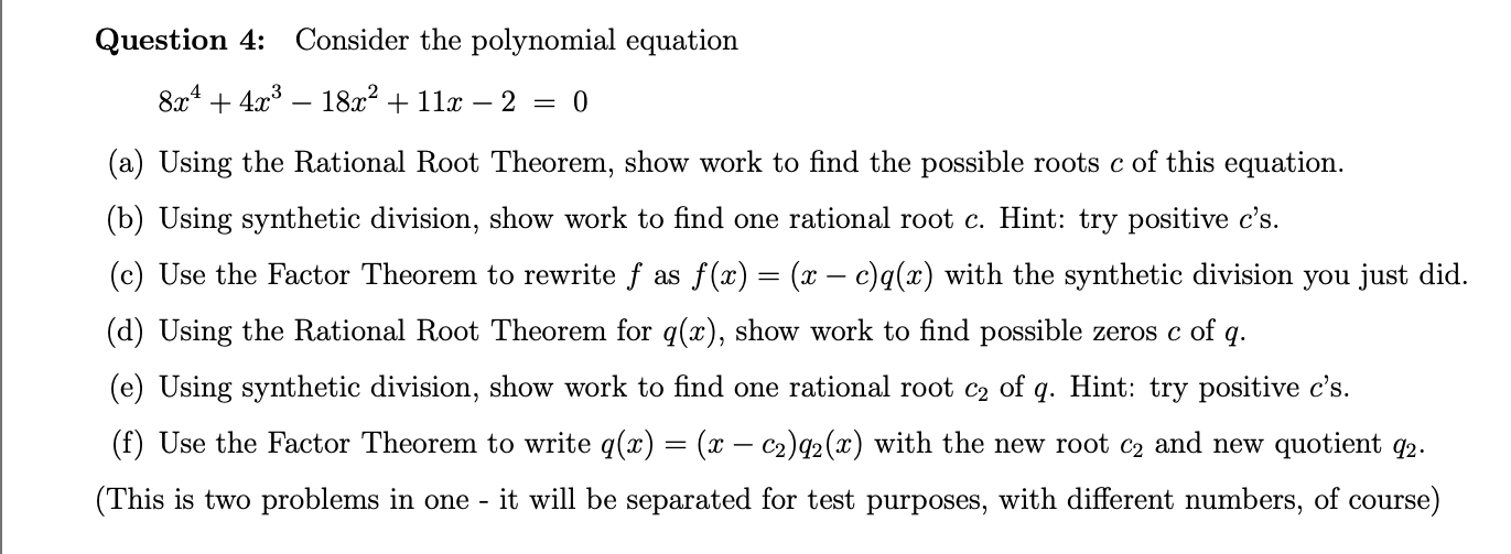 Question 4: Consider the polynomial equation 8x443 18a211- 2 = 0 (a) Using the Rational Root Theorem, show work to find the possible roots c of this equation (b) Using synthetic division, show work to find one rational root c. Hint: try positive c's. (c) Use the Factor Theorem to rewrite f as f (x) = (x - c)q(x) with the synthetic division you just did. (d) Using the Rational Root Theorem for q(x), show work to find possible zeros c of q (e) Using synthetic division, show work to find one rational root c2 of q. Hint: try positive c's. (f) Use the Factor Theorem to write q(x) = (x - c2)q2(x) with the new root c2 and new quotient q2. (This is two problems in one it will be separated for test purposes, with different numbers, of course)