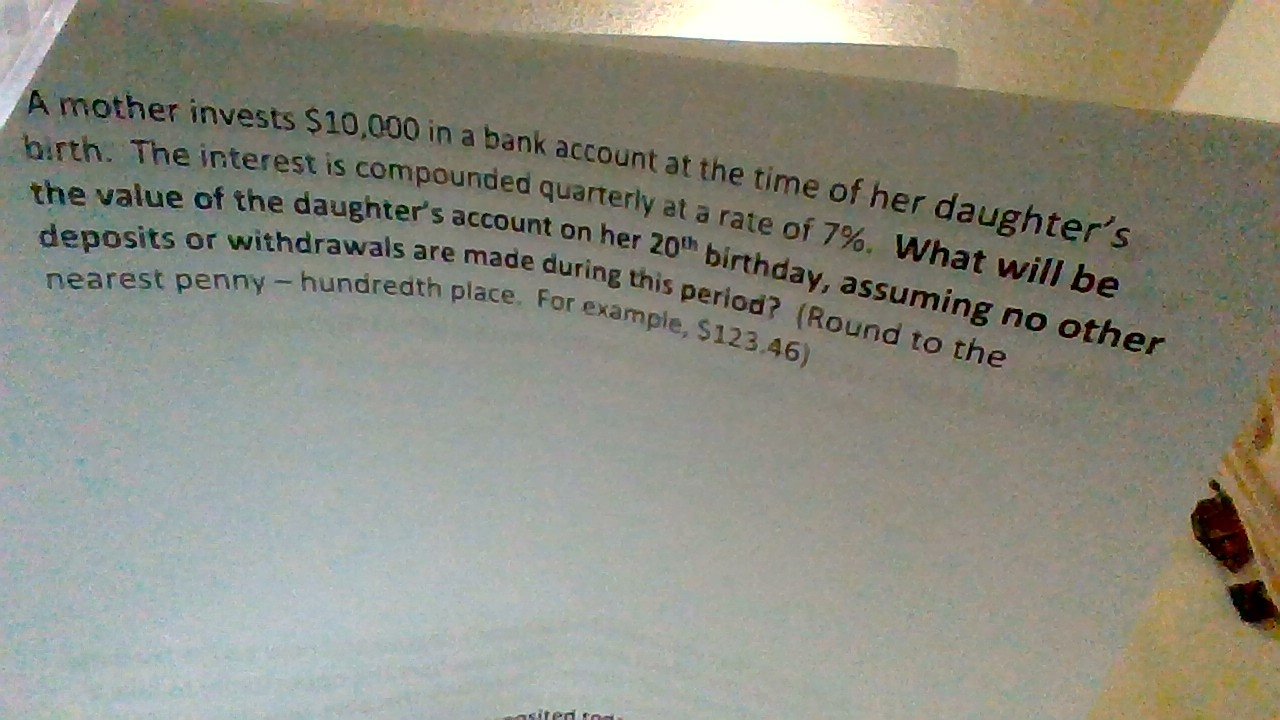 A mother invests $10,000 in a bank account at the time of her daughter's birth. The interest is compounded quarterly at a rate of 7%. What will be the value of the daughter's account on her 20th birthday, assuming no other deposits or withdrawals are made during this period? (Round to the nearest penny - hundredth place. For example, $123.46) asited tod