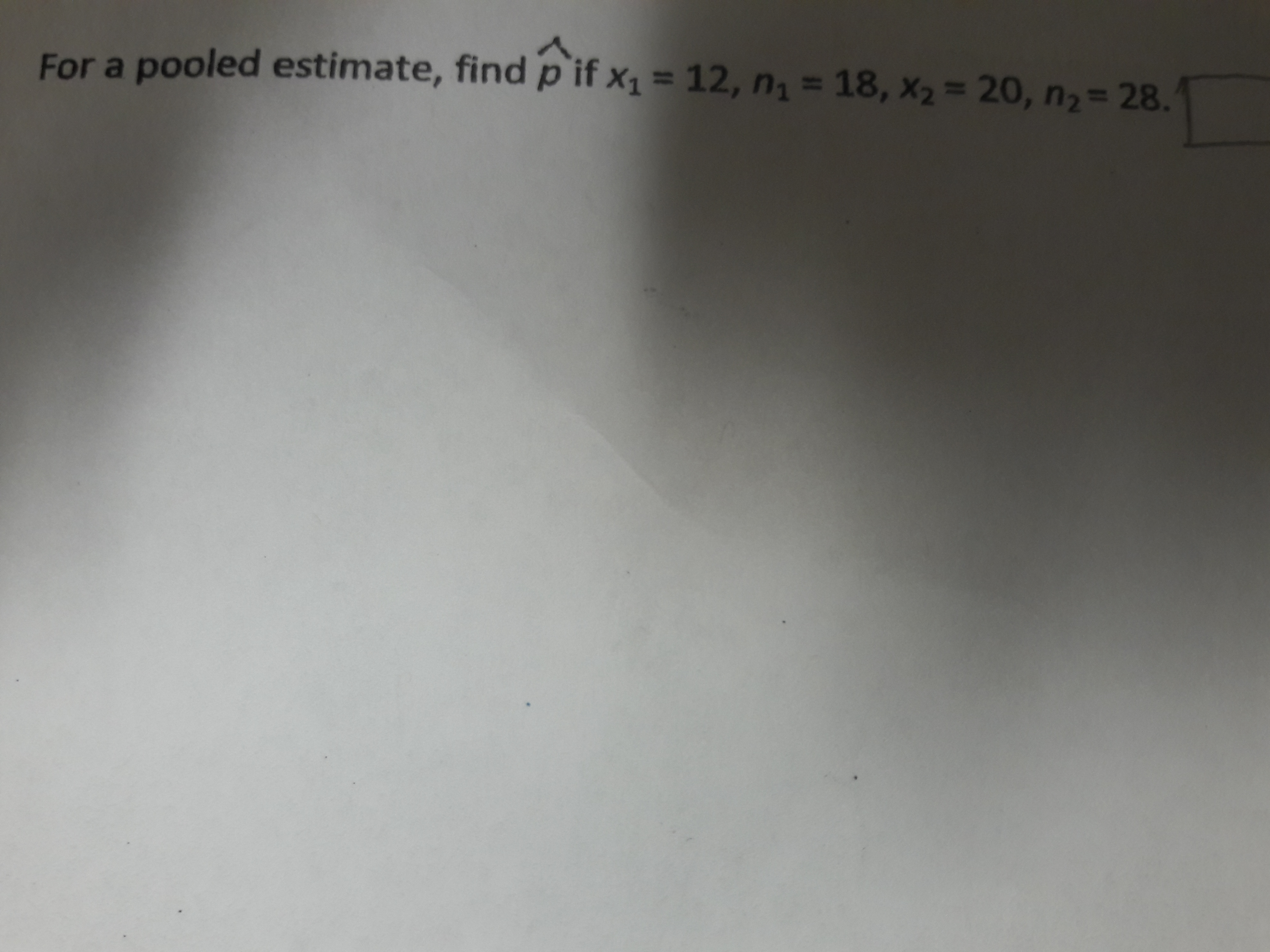 For a pooled estimate, find p if x1 = 12, n = 18, x2= 20, n,= 28.