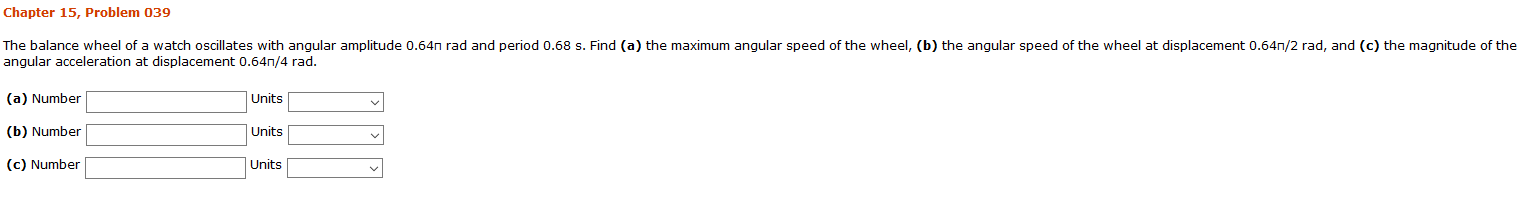 Chapter 15, Problem 039 The balance wheel of a watch oscillates with angular amplitude 0.64n rad and period 0.68 s. Find (a) the maximum angular speed of the wheel, (b) the angular speed of the wheel at displacement 0.64n/2 rad, and (c) the magnitude of the angular acceleration at displacement 0.64n,/4 rad. (a) Number Units (b) Number Units (c) Number Units