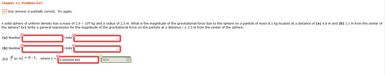 Chapter 13, Problem 025 Your answer is partially correct. Try again. A solid sphere of uniform density has a mass of 2.9 x 104 kq and a radius of 2.5 m. What is the magnitude of the gravitational force due to the sphere on a particle of mass 8.1 kg located at a distance of (a) 4.8 m and (b) 1.1 m from the center of the sphere? (c) Write a general expression for the magnitude of the gravitational force on the particle at a distance rs 2.5 m from the center of the sphere. (a) Number Units (b) Number Units (c) Fon mk r, where k 0.000006300 N/m
