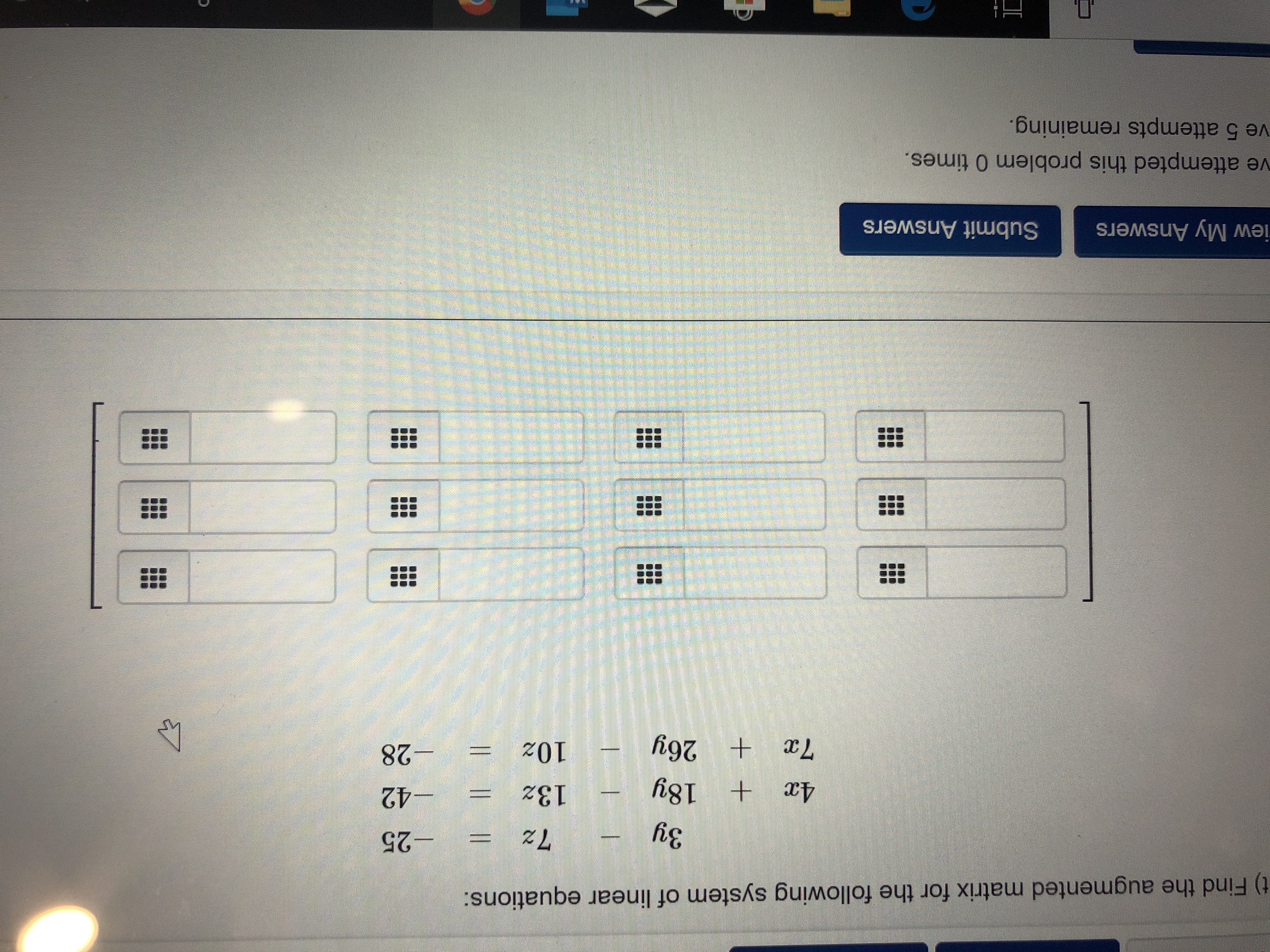 t) Find the augmented matrix for the following system of linear equations: -25 7z 3y -42 4x 18y 132 -28 7x 26y 10z 4P iew My Answers Submit Answers ve attempted this problem 0 times. ve 5 attempts remaining. Il