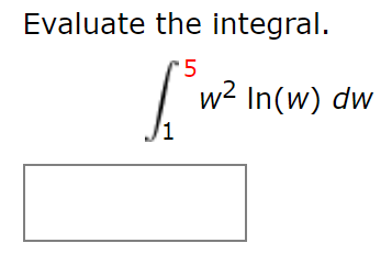 Evaluate the integral. 5 w2 In(w) dw 1