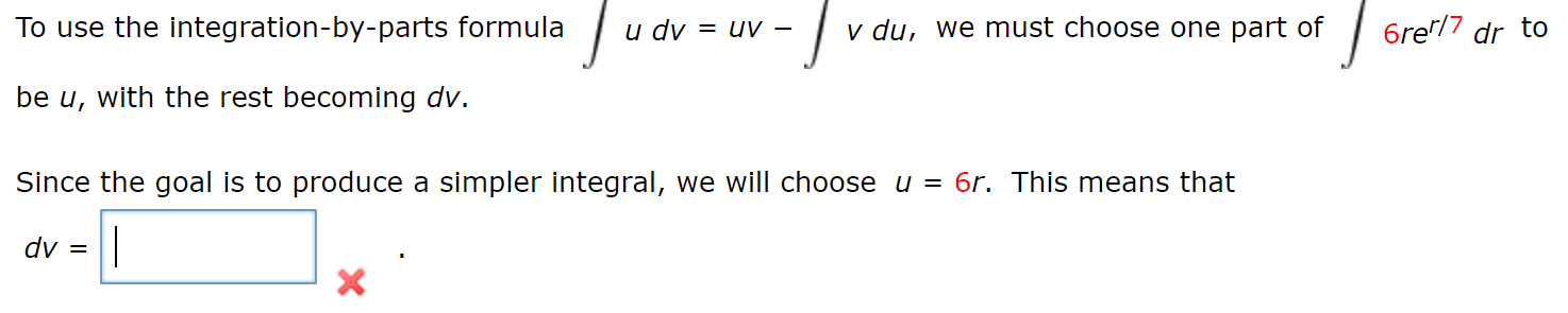 Tu v du, we must choose one part of 6re'/7 dr to To use the integration-by-parts formula и dу = uV- be u, with the rest becoming dv. Since the goal is to produce a simpler integral, we will choose u = 6r. This means that dv X