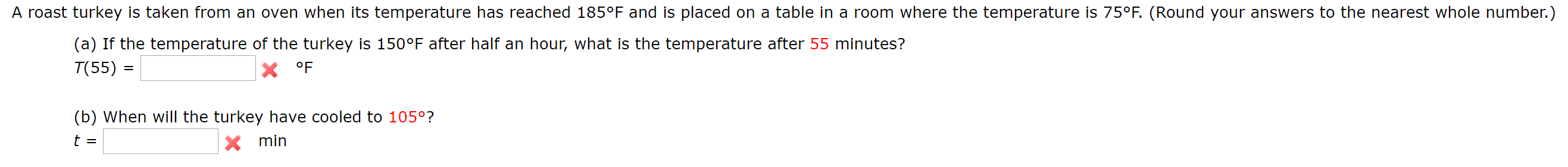 A roast turkey is taken from an oven when its temperature has reached 185°F and is placed on a table in a room where the temperature is 75°F. (Round your answers to the nearest whole number.) (a) If the temperature of the turkey is 150°F after half an hour, what is the temperature after 55 minutes? T(55) = X °F (b) When will the turkey have cooled to 105°? t = Xmin