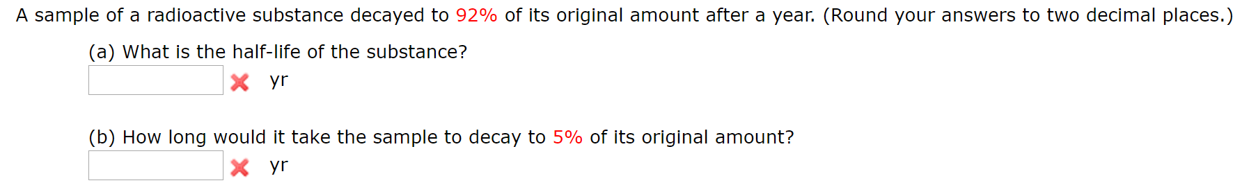 A sample of a radioactive substance decayed to 92% of its original amount after a year. (Round your answers to two decimal places.) (a) What is the half-life of the substance? Xyr (b) How long would it take the sample to decay to 5% of its original amount? Xyr