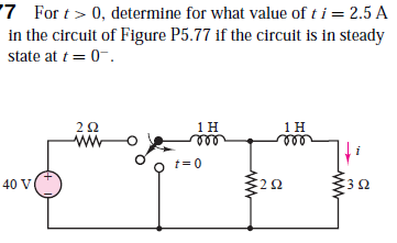 '7 For t> 0, determine for what value of t i = 2.5 A in the circuit of Figure P5.77 if the circuit is in steady state at t = 0-. 2Ω ww 40 V :20 3Ω ww