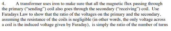 """A transformer uses iron to make sure that all the magnetic flux passing through the primary (""""sending"""") coil also goes through the secondary (""""receiving"""") coil. Use Faradays Law to show that the ratio of the voltages on the primary and the secondary assuming the resistance of the coils is negligible (in other words, the only voltage across a coil is the induced voltage given by Faraday), is simply the ratio of the number of turns 4."""