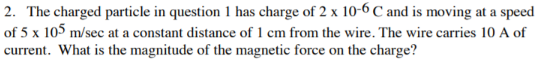 2. The charged particle in question 1 has charge of 2 x 10-6 C and is moving at a speed of 5 x 105 m/sec at a constant distance of 1 cm from the wire. The wire carries 10 A of current. What is the magnitude of the magnetic force on the charge?