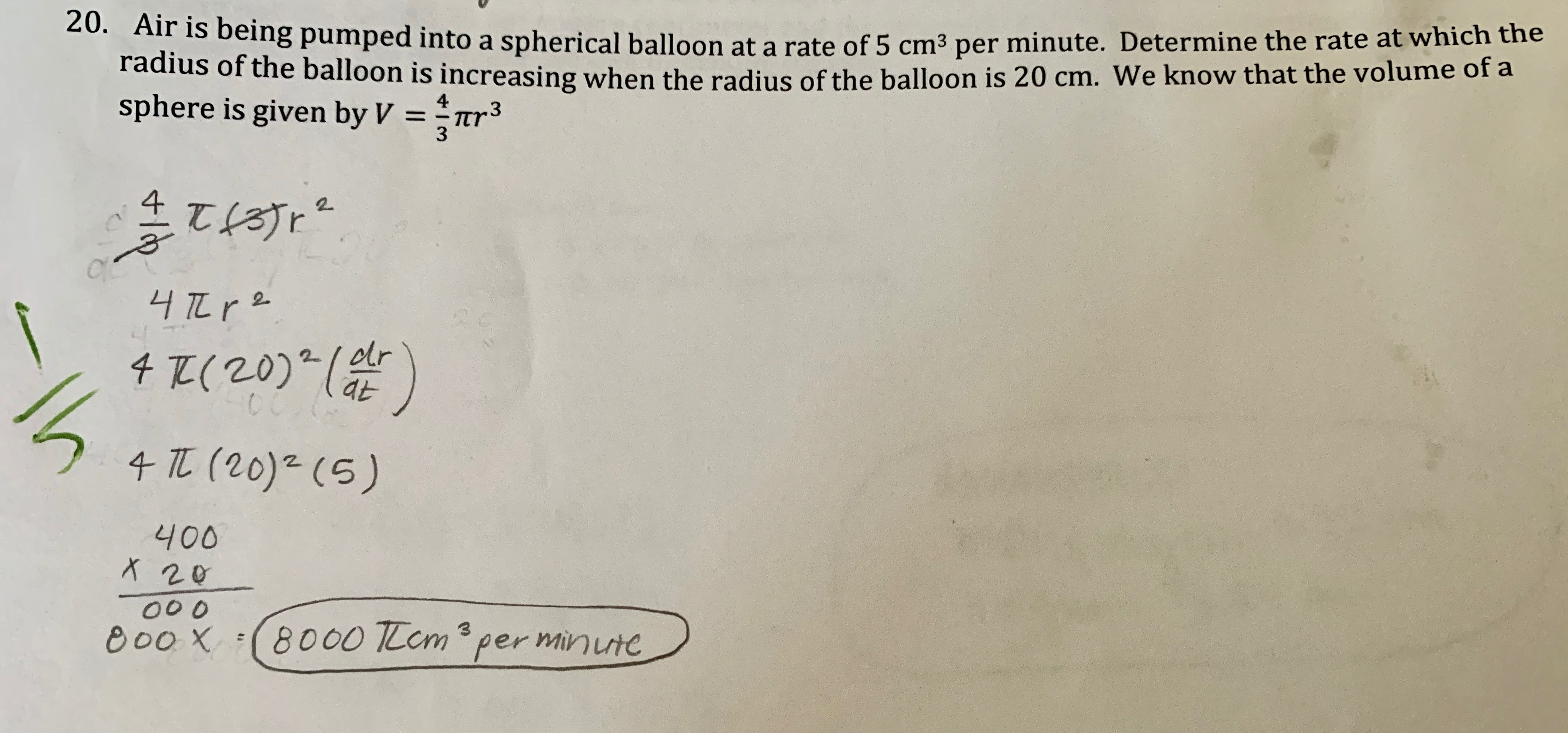 20. Air is being pumped into a spherical balloon at a rate of 5 cm3 per minute. Determine the rate at which the radius of the balloon is increasing when the radius of the balloon is 20 cm. We know that the volume of a sphere is given by V 4 .3 Tr 3 1 2 4 (20)(r CC 4 (20) (5) 400 X 20 00 0 8000 TLem per minutc 3 e00X