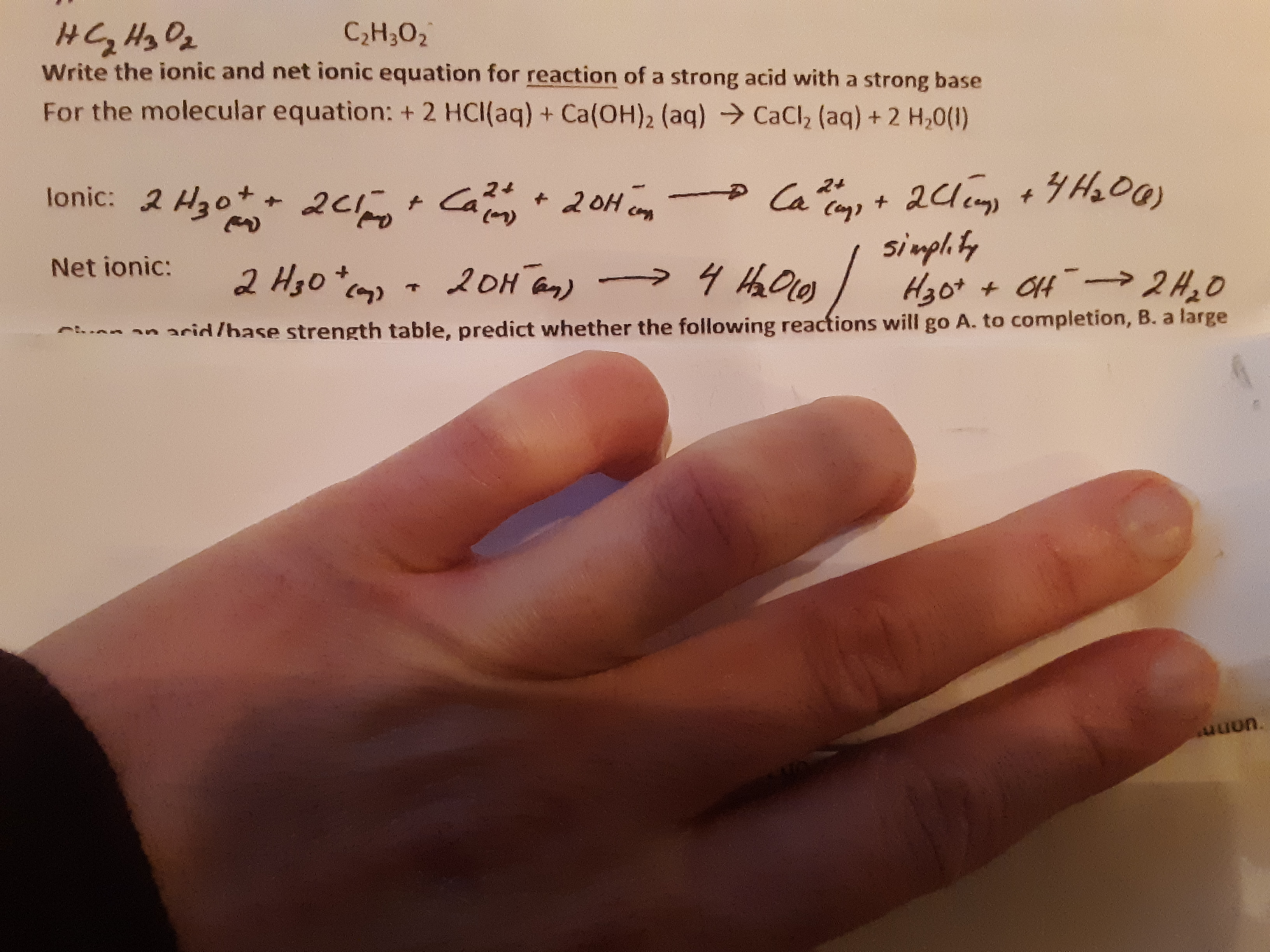 C2H302 Write the ionic and net ionic equation for reaction of a strong acid with a strong base For the molecular equation: + 2 HCl(aq) + Ca(OH)2 (aq) CaCl2 (aq)+ 2 H,0() 2d +H00) sinph ty lonic: 2 H3o 2c Ca 24 + Ca 24 +20H 2oH an) Net ionic: 2 H3o + 7 an arid /hase strength table, predict whether the following reactions will go A. to completion, B. a large סמn.