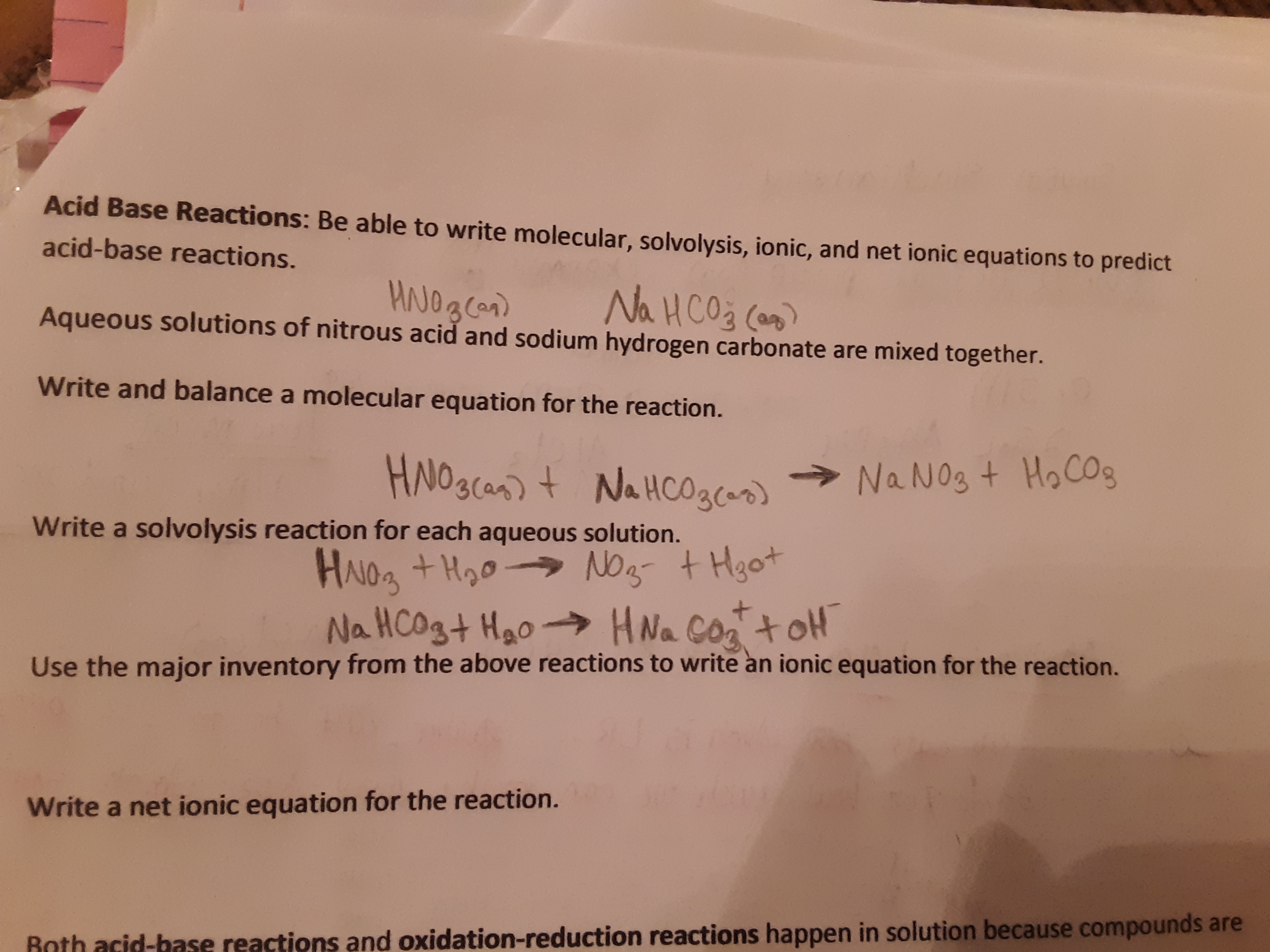 Acid Base Reactions: Be able to write molecular, solvolysis, ionic, and net ionic equations to predict acid-base reactions. Na HCO3 Can Aqueous solutions of nitrous acid and sodium hydrogen carbonate are mixed together. Write and ba lance a molecu lar equation for the reaction. HNO3(as) t NaHCO3) Na No3 t HoCOg Write a solvolysis reaction for each aqueous solution. HAIOa +Hoo No Na HCOgt Hao- tHgot HNa CoatoH Use the major inventory from the above reactions to write an ionic equation for the reaction. Write a net ionic equation for the reaction. Rnth acid-base reactions and oxidation-reduction reactions happen in solution because compounds are