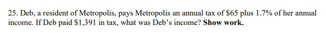 25. Deb, a resident of Metropolis, pays Metropolis an annual tax of $65 plus 1.7% of her annual income. If Deb paid $1,391 in tax, what was Deb's income? Show work.