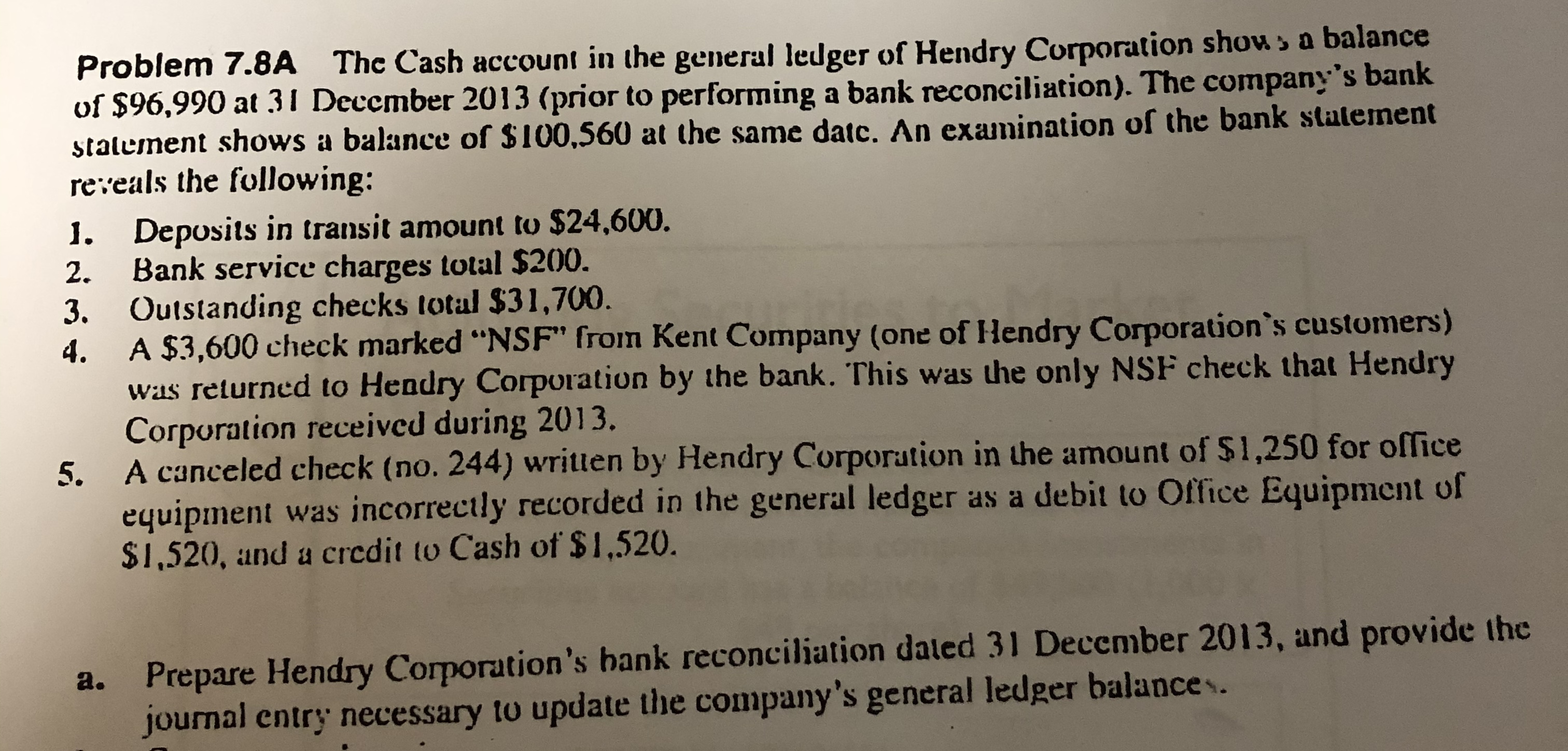 """Problem 7.8A The Cash account in the general ledger of Hendry Corporation show> a balance of $96,990 at 31 December 2013 (prior to performing a bank reconciliation). The company's bank stalement shows a balance of $100,560 at the same datc. An examination of the bank statement reveals the following: 1. Deposits in transit amount to $24,600. Bank service charges total $200. 3. Outstanding checks total $31,700. A $3,600 check marked """"NSF"""" from Kent Company (one of Hendry Corporation*s customers) was returned to Hendry Corporation by the bank. This was the only NSF check that Hendry Corporation received during 2013. A canceled check (no. 244) written by Hendry Corporation in the amount of $1,250 for office equipment was incorrectly recorded in the general ledger as a debit to Office Equipment of $1,520, and a credit to Cash of $1,520. 2. 4. 5. Prepare Hendry Corporation's bank reconciliation daled 31 December 2013, and provide the journal entry necessary to update the company's general ledger balances. a."""