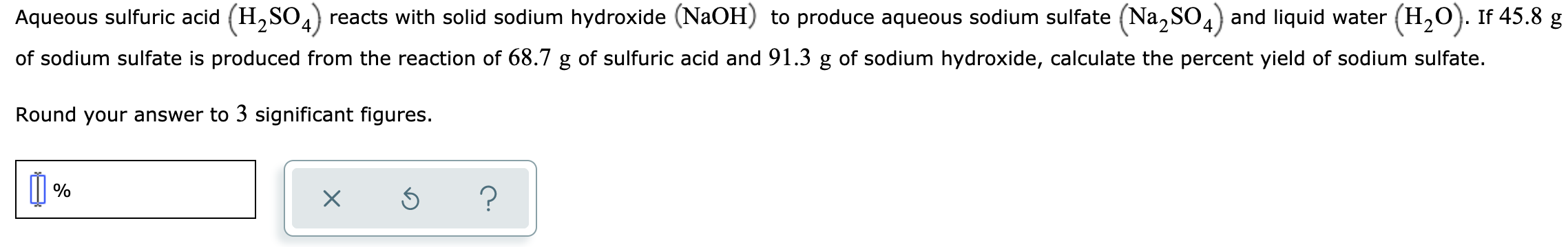 Aqueous sulfuric acid (H,SO,) reacts with solid sodium hydroxide (NaOH) to produce aqueous sodium sulfate (Na, SO,) and liquid water (H,0). If 45.8 g of sodium sulfate is produced from the reaction of 68.7 g of sulfuric acid and 91.3 g of sodium hydroxide, calculate the percent yield of sodium sulfate. Round your answer to 3 significant figures.