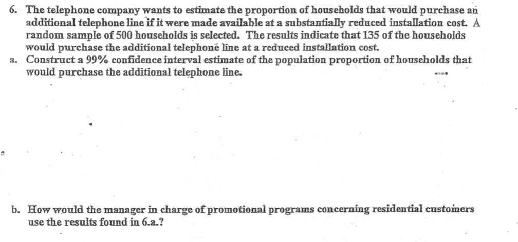 6. The telephone company wants to estimate the proportion of households that would purchase an additional telephone line if it were made available at a substantially reduced installation cost. A random sample of 500 households is selected. The results indicate that 135 of the households would purchase the additional telephonē line at a reduced installation cost. a. Construct a 99% confidence interval estimate of the population proportion of households that would purchase the additional telephone line. b. How would the manager in charge of promotional programs concerning residential customers use the results found in 6.a.?