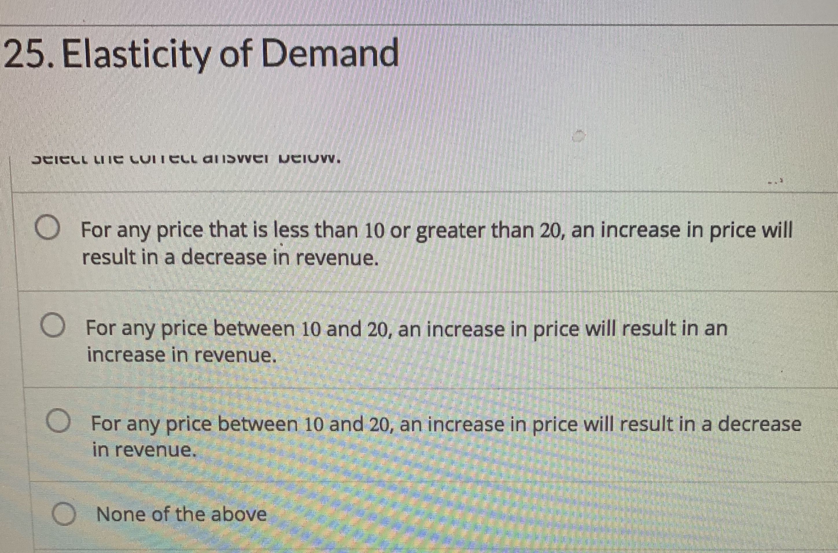 25. Elasticity of Demand UAICLL LIIE CUITELL aliSvVEI UCIUW. O For any price that is less than 10 or greater than 20, an increase in price will result in a decrease in revenue. O For any price between 10 and 20, an increase in price will result in an increase in revenue. O For any price between 10 and 20, an increase in price will result in a decrease in revenue. O None of the above