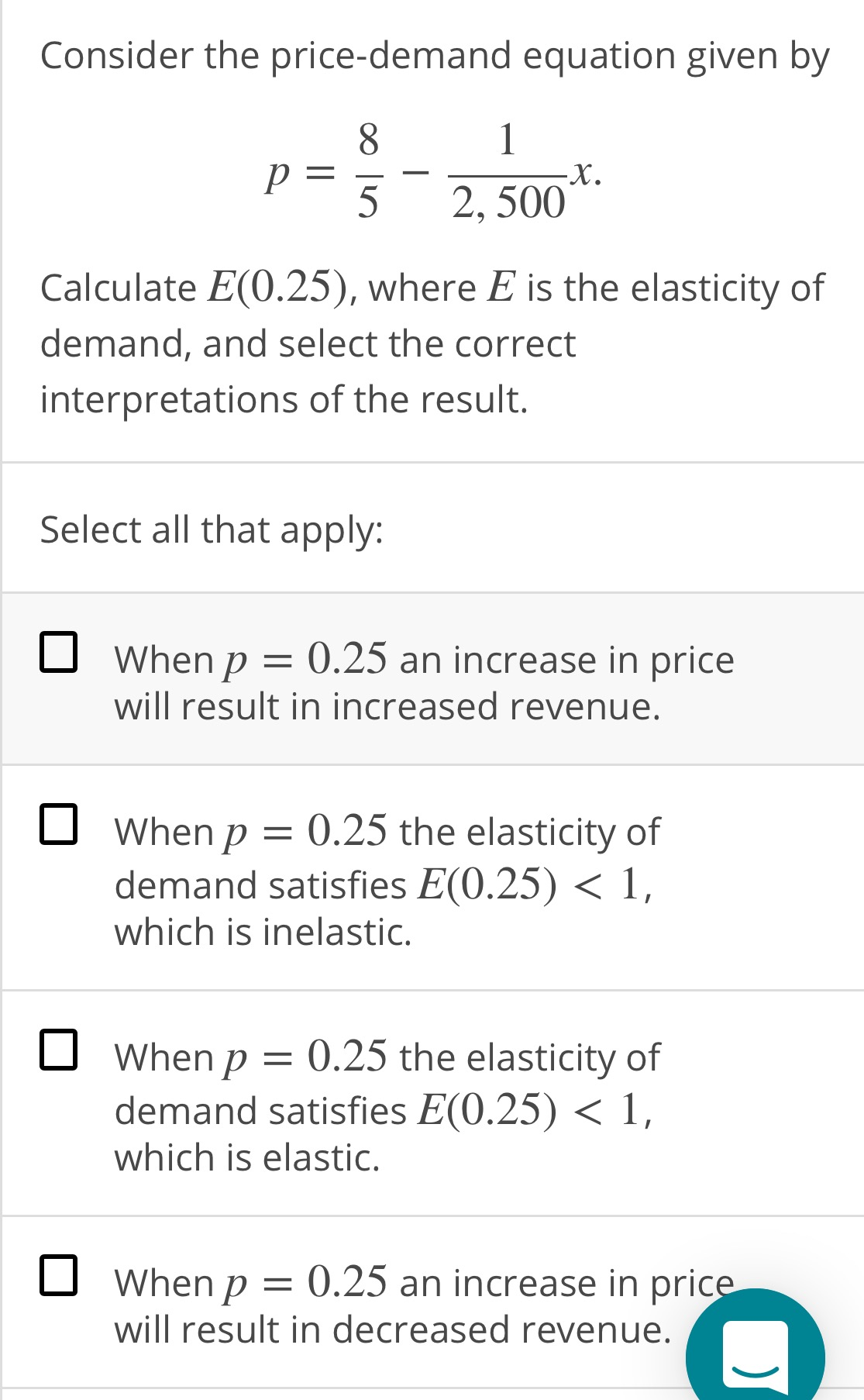 Consider the price-demand equation given by 8. 5 2, 500 Calculate E(0.25), where E is the elasticity of demand, and select the correct interpretations of the result. Select all that apply: O When p = 0.25 an increase in price will result in increased revenue. O When p = 0.25 the elasticity of demand satisfies E(0.25) < 1, which is inelastic. When p = 0.25 the elasticity of demand satisfies E(0.25) < 1, which is elastic. O When p = will result in decreased revenue. 0.25 an increase in price