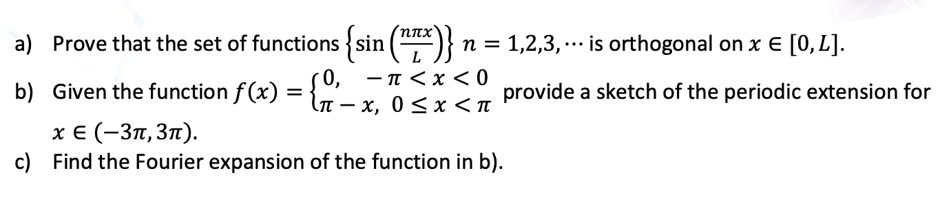 a) Prove that the set of functions {sin (*)} n = 1,2,3, -.. is orthogonal on x E [0,L]. b) Given the function f(x) = { 0, —п <х<0 х, 0 <x<п provide a sketch of the periodic extension for х € (-Зп, Зп). c) Find the Fourier expansion of the function in b).