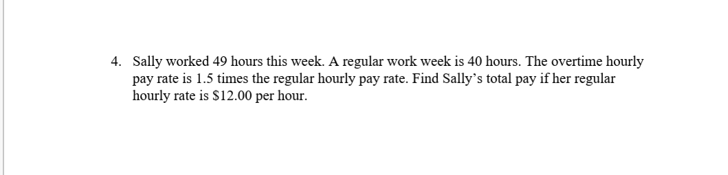 4. Sally worked 49 hours this week. A regular work week is 40 hours. The overtime hourly pay rate is 1.5 times the regular hourly pay rate. Find Sally's total pay if her regular hourly rate is S$12.00 per hour.
