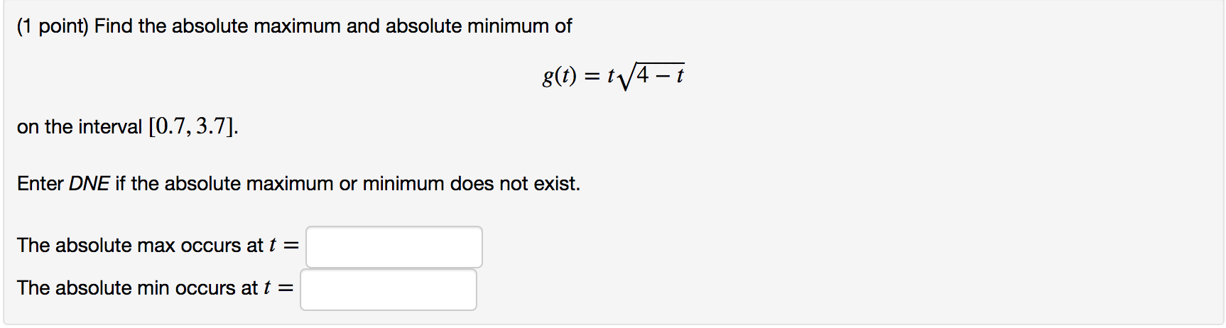 (1 point) Find the absolute maximum and absolute minimum of g() t4-i on the interval [0.7,3.7] Enter DNE if the absolute maximum or minimum does not exist. The absolute max occurs at t = The absolute min occurs at t =