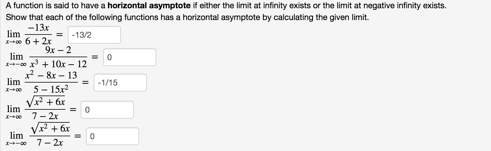 A function is said to have a horizontal asymptote if either the limit at infinity exists or the limit at negative infinity exists. Show that each of the following functions has a horizontal asymptote by calculating the given limit. -13x lim x-0o 6 2x -13/2 9х — 2 lim x--0o x3 + 10x x2- 8x 13 0 12 lim -1/15 5 — 15х2 x->0o x2 + 6х lim 7 0 2x х->о Vx2 6x lim 0 7- 2х