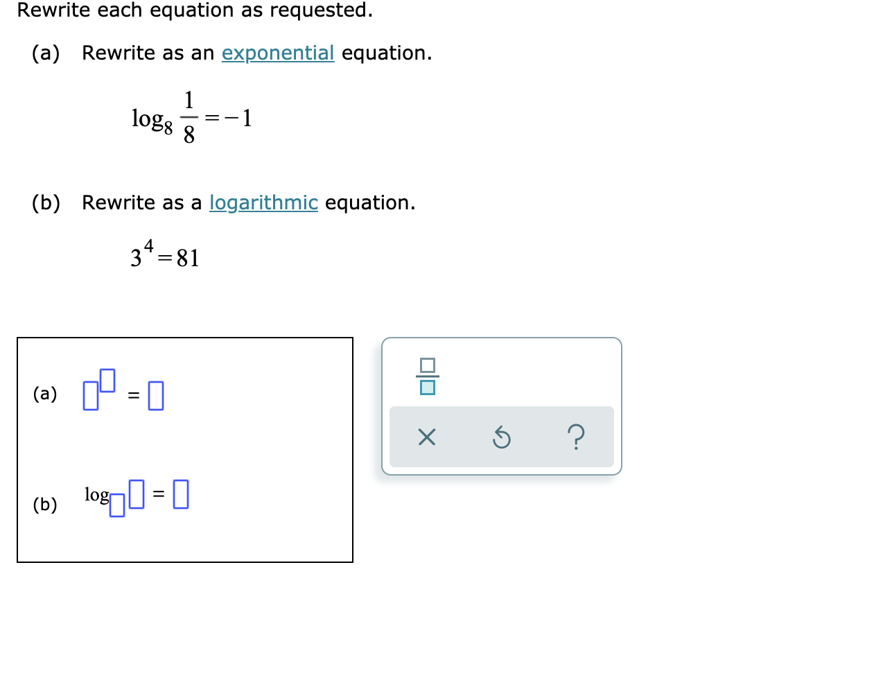 Rewrite each equation as requested. (a) Rewrite as an exponential equation. 1 log8 1 logarithmic equation (b) Rewrite as a 34 81 (a) log = || (b) X