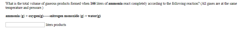 What is the total volume of gaseous products formed when 166 liters of ammonia react completely according to the following reaction? (All gases are at the same temperature and pressure.) ammonia (g)oxygen(g)»nitrogen monoxide (g) + water(g) liters products