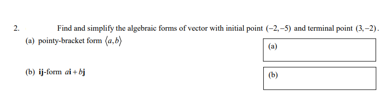 2. Find and simplify the algebraic forms of vector with initial point (-2,-5) and terminal point (3, -2) (a) pointy-bracket form (a,b) (a) (b) ij-form aibj (b)