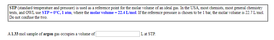 STP (standard temperature and pressure) is used as a reference point for the molar volume of an ideal gas. In the USA, most chemists, most general chemistry texts, and OWL use STP 0°C, 1 atm, where the molar volume = 22.4 L/mol. If the reference pressure is chosen to be 1 bar, the molar volume is 22.7 L/mol Do not confuse the two. A1.33 mol sample of argon gas occupies a volume of Lat STP