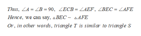 Thus, ZA = ZB = 90, ZECB = ZAEF, ZBEC = ZAFE Hence, we can say, ABEC ~ sAFE Or, in other words, triangle T is similar to triangle S