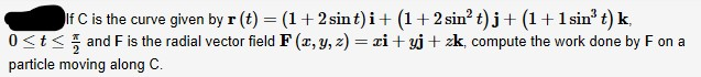 If C is the curve given by r (t) = (1+2 sint)i+ (1+ 2 sin? t)j+ (1+1 sin' t) k, 0<t< and F is the radial vector field F (x, y, z) = xi + yj+ zk, compute the work done by F on a particle moving along C.