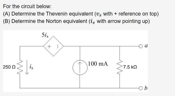 For the circuit below: (A) Determine the Thevenin equivalent (vs with reference on top) (B) Determine the Norton equivalent (ig with arrow pointing up) 5ix оа 100 mA ix 7.5 kQ 250 Ω Ob