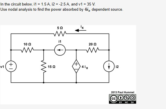 In the circuit below, i1 = 1.5 A, i2 = -2.5 A, and v1 = 35 V. Use nodal analysis to find the power absorbed by 4i, dependent source. i1 10 Q 20 Q 4 ix v1 15 Q 2013 Paul Hummel CC BY NC SA