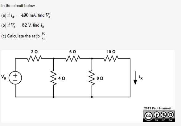 In the circuit below (a) If i, = 490 mA, find V, %3D (b) If V, = 82 V, find i, %3D V, (c) Calculate the ratio 10 Q ix 8Q 2013 Paul Hummel SA BY NC