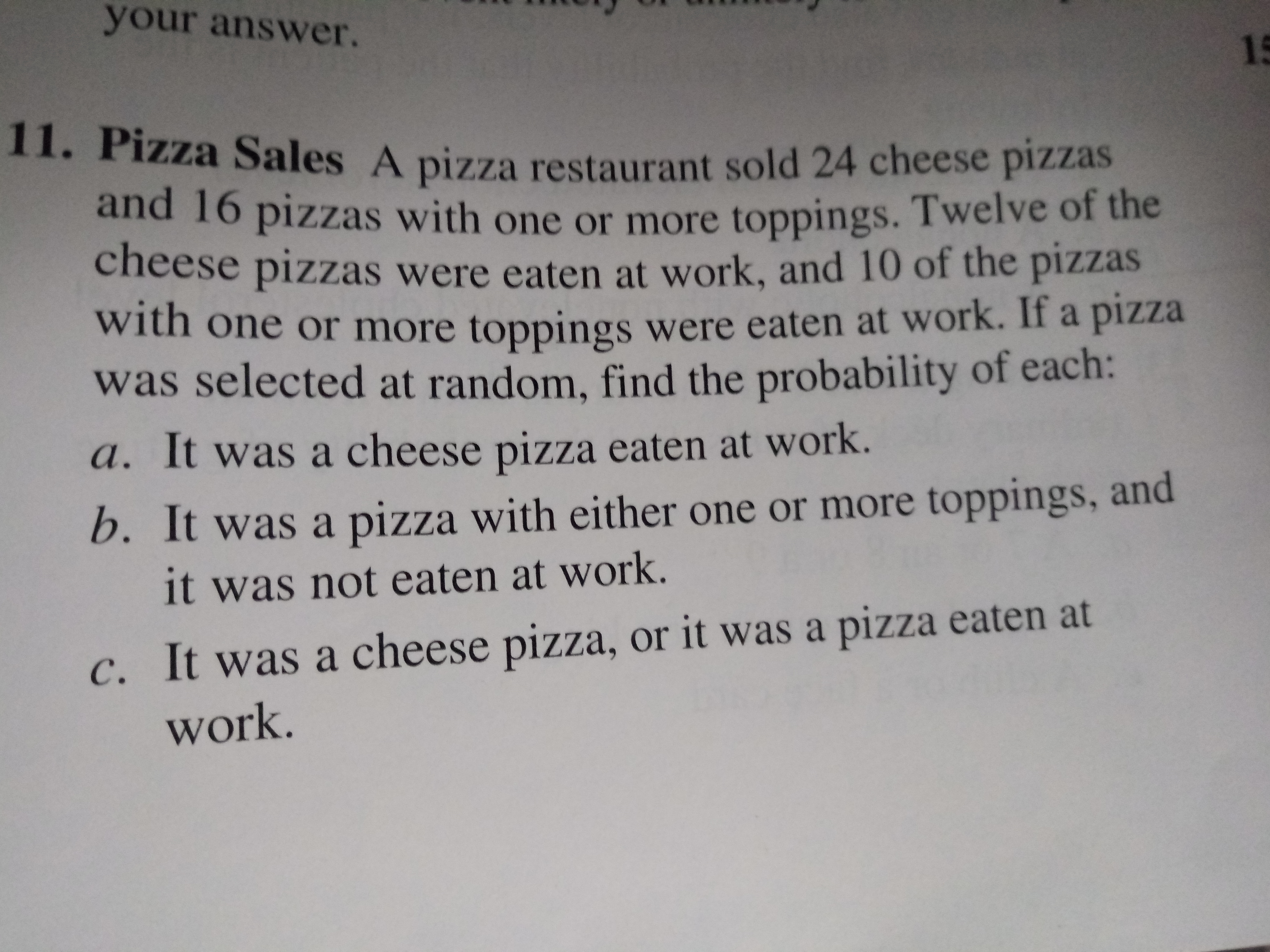 your answer. 15 Zza Sales A pizza restaurant sold 24 cheese pizzas and 16 pizzas with one or more toppings. Twelve of the cheese pizzas were eaten at work, and 10 of the pizzas with one or more toppings were eaten at work. If a pizza was selected at random, find the probability of each: a. It was a cheese pizza eaten at work. b. It was a pizza with either one or more toppings, and it was not eaten at work. C. It was a cheese pizza, or it was a pizZza eaten at work.