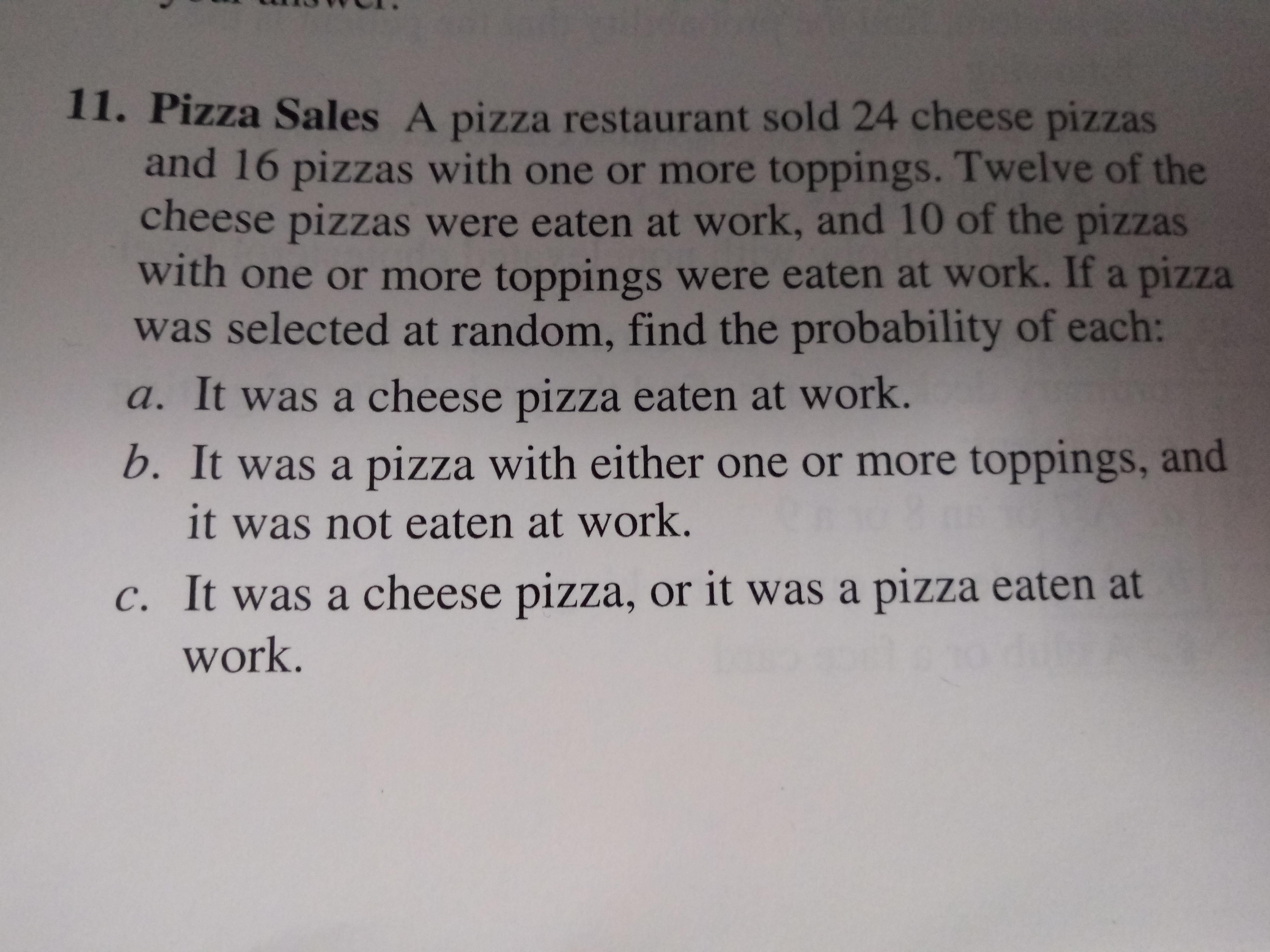 11. Pizza Sales A pizza restaurant sold 24 cheese pizzas and 16 pizzas with one or more toppings. Twelve of the cheese pizzas were eaten at work, and 10 of the pizzas with one or more toppings were eaten at work. If a pizza was selected at random, find the probability of each: a. It was a cheese pizza eaten at work. b. It was a pizza with either one or more toppings, and it was not eaten at work. c. It was a cheese pizza, or it was a pizza eaten at work.