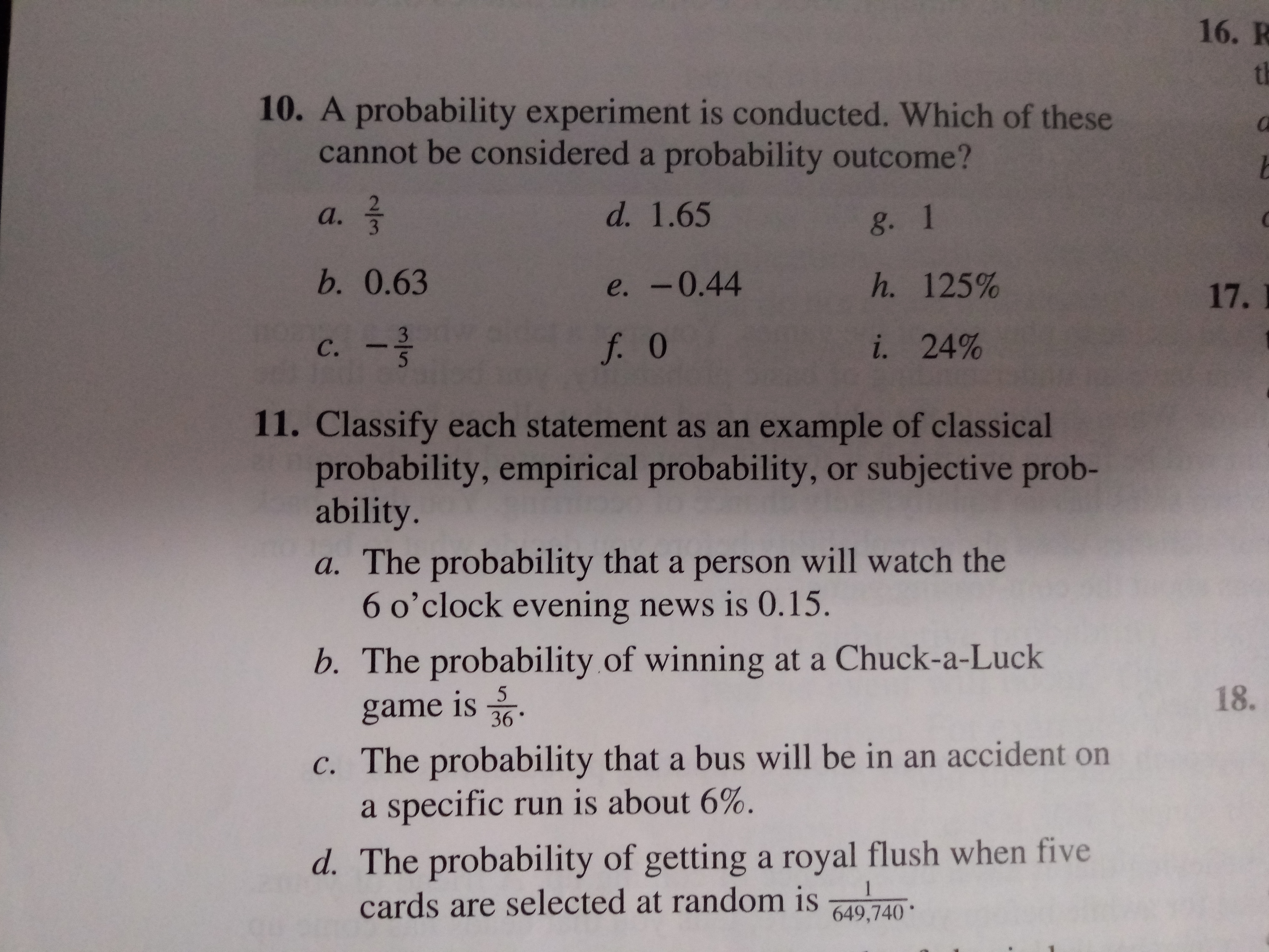 16. R th 10. A probability experiment is conducted. Which of these cannot be considered a probability outcome? d. 1.65 а. g. 1 b. 0.63 h. 125% e. -0.44 17. 3 i. 24% f. 0 с. 11. Classify each statement as an example of classical probability, empirical probability, or subjective prob- ability. a. The probability that a person will watch the 6 o'clock evening news is O.15. b. The probability of winning at a Chuck-a-Luck 18. 5 game is 36 c. The probability that a bus will be in an accident on a specific run is about 6%. d. The probability of gettinga royal flush when five cards are selected at random is 1 649,740