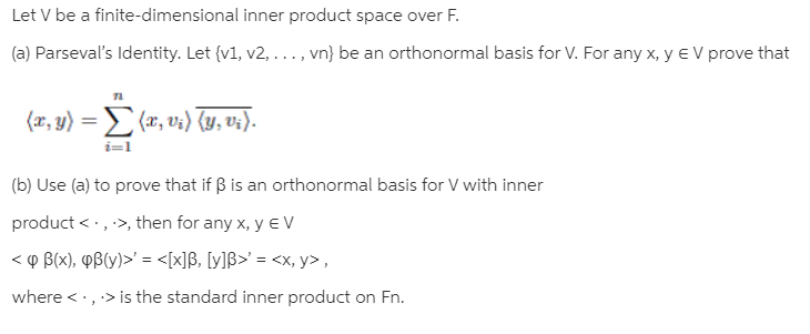 Let V be a finite-dimensional inner product space over F. (a) Parseval's Identity. Let {v1, v2, ..., vn} be an orthonormal basis for V. For any x, y e V prove that (π, 1) Σ(α, υ) U,υ. %3D (b) Use (a) to prove that if B is an orthonormal basis for V with inner product < ·, >, then for any x, y E V < o B(x), PB(Yy)>' = <[x]B, [y]B>' = <x, y>, where <·,> is the standard inner product on Fn.