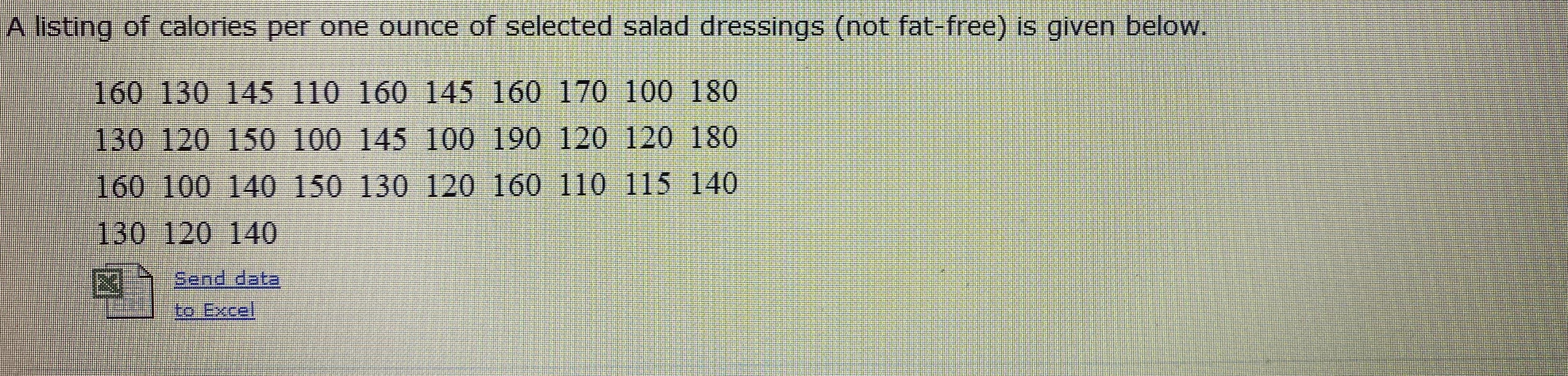 A listing of calories per one ounce of selected salad dressings (not fat-free) is given below. 160 130 145 110 160 145 160 170 100 180 130 120 150 100 145 100 190 120 120 180 160 100 140 150 130 120 160 110 115 140 130 120 140 Send data to Excel
