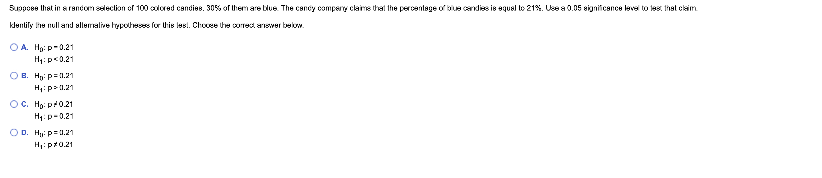 Suppose that in a random selection of 100 colored candies, 30% of them are blue. The candy company claims that the percentage of blue candies is equal to 21%. Use a 0.05 significance level to test that claim. Identify the null and alternative hypotheses for this test. Choose the correct answer below. А. Но: р30.21 H1:p<0.21 В. Но: Р3D0.21 H4:p>0.21 С. Но: р#0.21 H1:p= 0.21 D. Ho: p= 0.21 H1:p#0.21